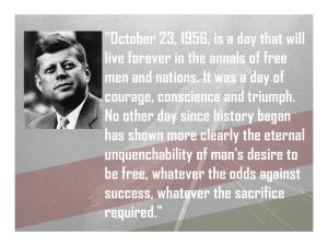 """October 23, 1956, is a day that will live forever in the annals of free men and nations. It was a day of courage, conscience and triumph. No other day since history began has shown more clearly the eternal unquenchability of man's desire to be free, whatever the odds against success, whatever the sacrifice required."" - John F. Kennedy"