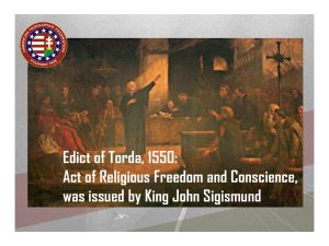 "1550… The Edict of Torda (Patent of Toleration), declared in Transylvania, Hungary, for the first time granted freedom of worship with the words: ""Every man may hold to his God-given faith, and under no circumstances shall one religion interfere with another."""