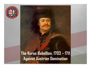 1703… The Kuruc Rebellion. With the Hapsburgs embroiled in Spain, Ferenc Rákóczi II, Prince of Transylvania, led an unsuccessful revolt against the Austrians and was forced into exile. The brave Kuruc troops laid down their arms in 1711. But the discontent under Hapsburg rule would continue.