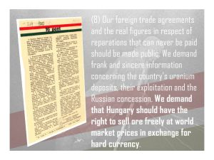 8. We demand transparency in our foreign trade agreements and reparations payments, sincere information concerning the country's uranium deposits, and the Russian concession, and demand that Hungary should have the right to sell the uranium ore freely at world market prices in exchange for hard currency.