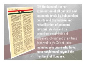 11. We demand the rehabilitation of innocent persons, immediate repatriation of prisoners-of-war and of civilians deported to the Soviet Union, including prisoners who have been condemned beyond the frontiers of Hungary.