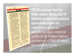 13. We demand that the Stalin statue-the symbol of Stalinist tyranny and political oppression-should be removed and replaced by a memorial worthy of the freedom fighters and martyrs of 1848-49.