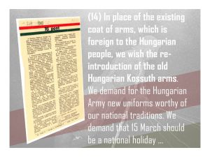 14. In place of the existing coat of arms, which is foreign to the Hungarian people, we wish the re-introduction of the old Hungarian Kossuth arms, new Hungarian Army uniforms worthy of our national traditions, and demand that 15 March should be a national holiday and 6 October a day of national mourning.
