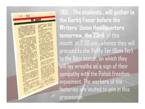 16 (continued): Students will gather in the Gorkij Fasor before the Writers' Union Headquarters tomorrow, the 23rd, at 2.30 p.m., whence they will proceed to the Pálffy Tér (Bem Ter) to the Bem statue, on which they will lay wreaths in sign of their sympathy with the Polish freedom movement. The workers of the factories are invited to join in this procession.